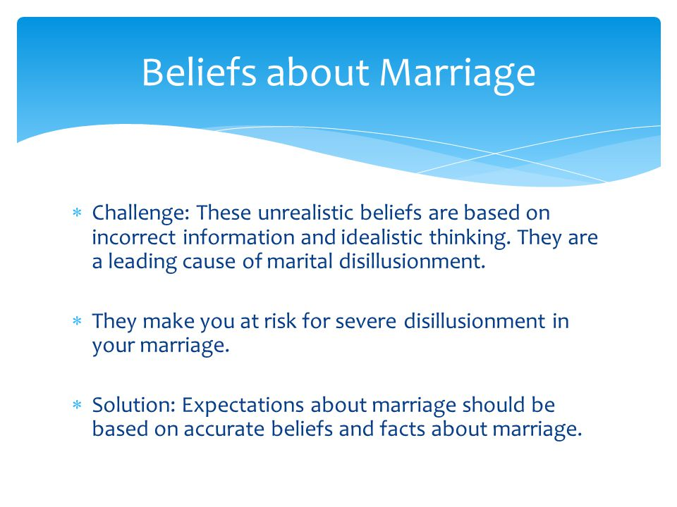 Beliefs about Marriage  Challenge: These unrealistic beliefs are based on incorrect information and idealistic thinking. They are a leading cause of