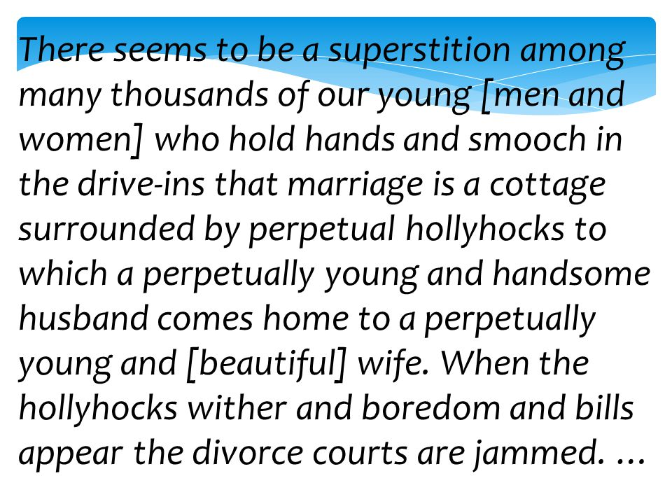 There seems to be a superstition among many thousands of our young [men and women] who hold hands and smooch in the drive-ins that marriage is a cotta