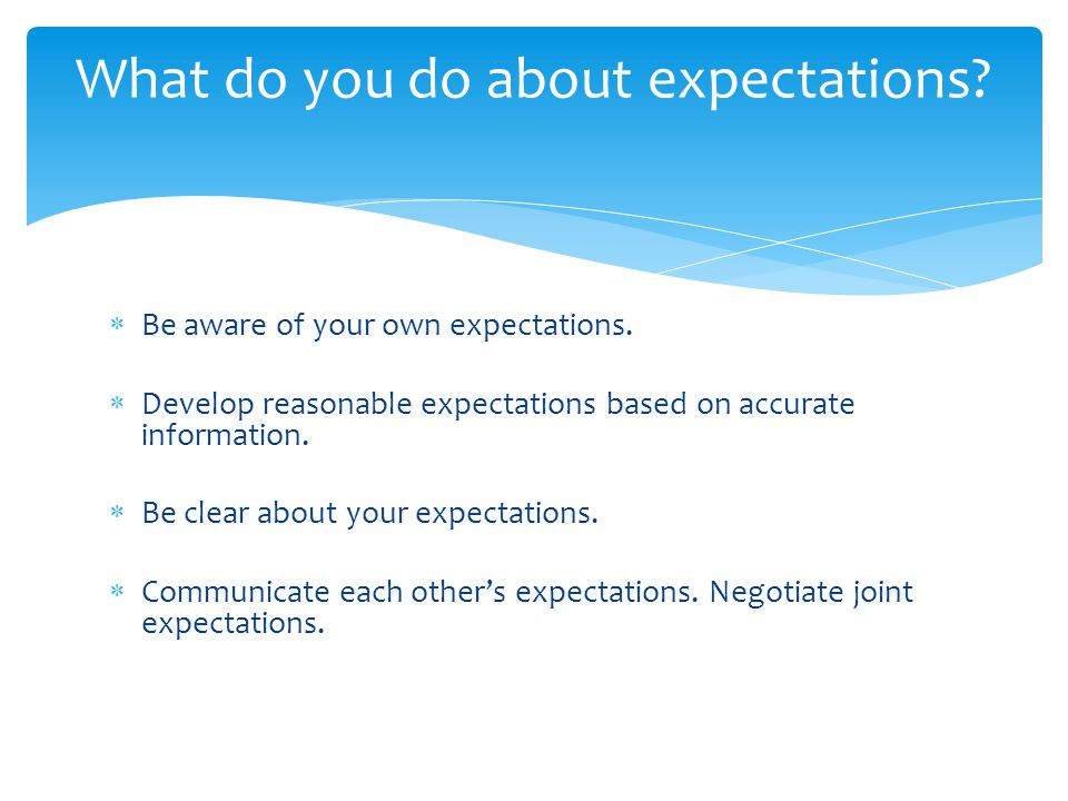 What do you do about expectations?  Be aware of your own expectations.  Develop reasonable expectations based on accurate information.  Be clear ab