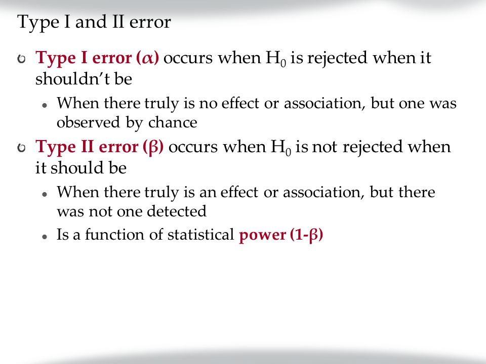 Type I and II error Type I error (α) occurs when H 0 is rejected when it shouldn't be When there truly is no effect or association, but one was observed by chance Type II error (β) occurs when H 0 is not rejected when it should be When there truly is an effect or association, but there was not one detected Is a function of statistical power (1-β)