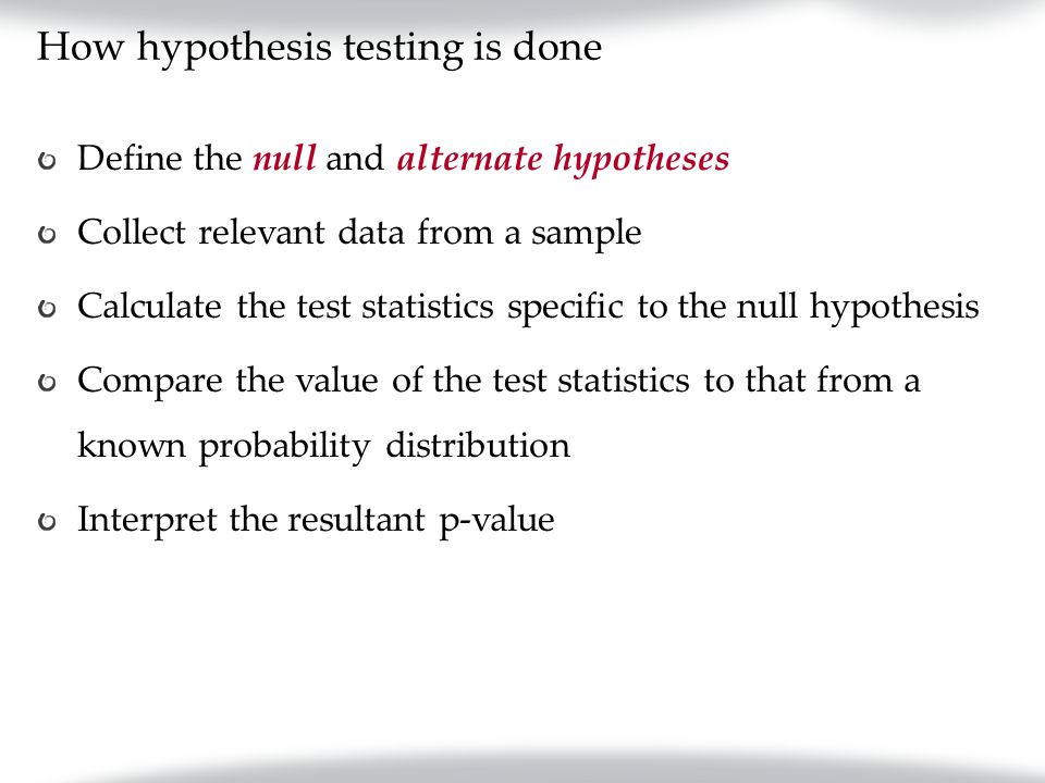 How hypothesis testing is done Define the null and alternate hypotheses Collect relevant data from a sample Calculate the test statistics specific to the null hypothesis Compare the value of the test statistics to that from a known probability distribution Interpret the resultant p-value