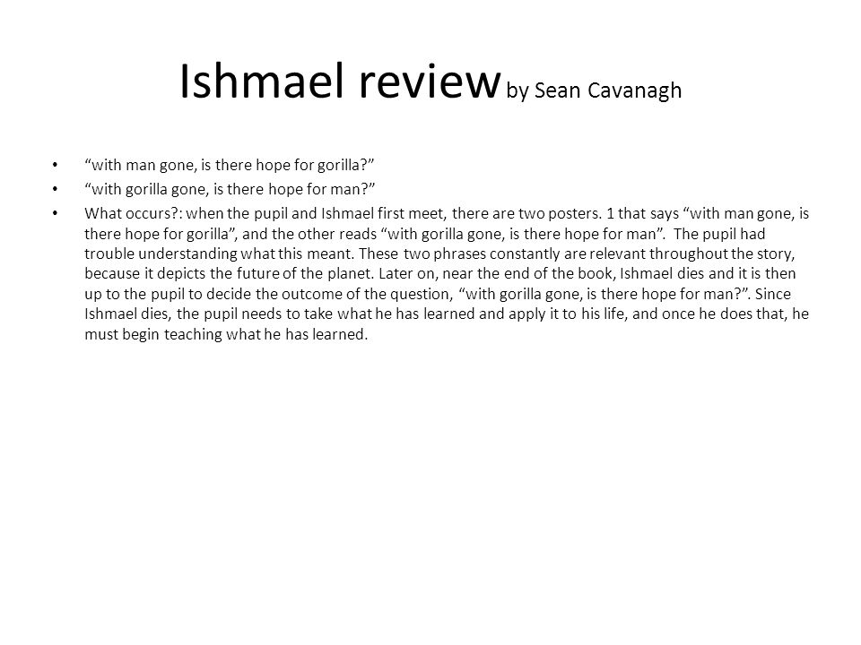 """Ishmael review by Sean Cavanagh """"with man gone, is there hope for gorilla?"""" """"with gorilla gone, is there hope for man?"""" What occurs?: when the pupil a"""