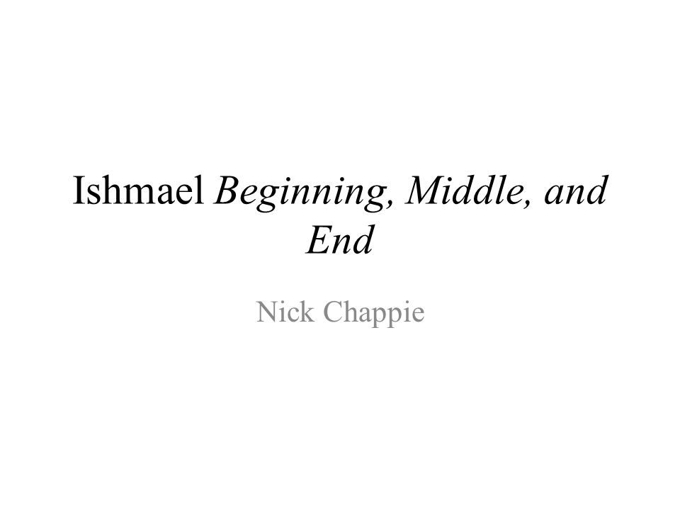Ishmael Beginning, Middle, and End Nick Chappie