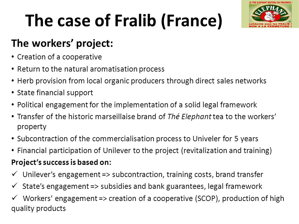 The case of Fralib (France) The workers' project: Creation of a cooperative Return to the natural aromatisation process Herb provision from local organic producers through direct sales networks State financial support Political engagement for the implementation of a solid legal framework Transfer of the historic marseillaise brand of Thé Elephant tea to the workers' property Subcontraction of the commercialisation process to Univeler for 5 years Financial participation of Unilever to the project (revitalization and training) Project's success is based on: Unilever's engagement => subcontraction, training costs, brand transfer State's engagement => subsidies and bank guarantees, legal framework Workers' engagement => creation of a cooperative (SCOP), production of high quality products