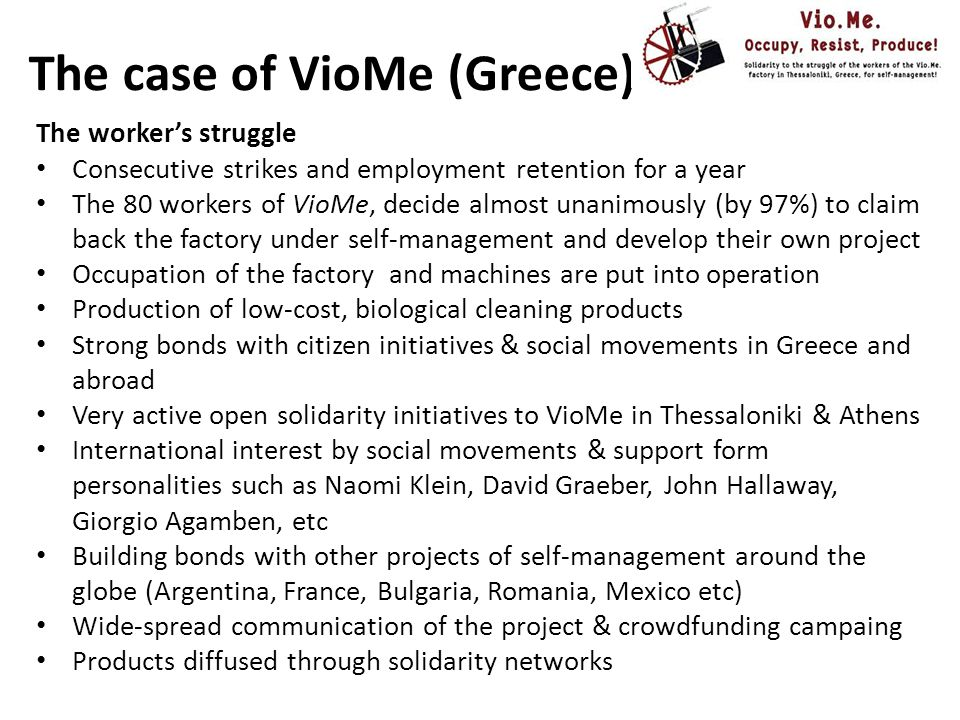 The case of VioMe (Greece) The workers' project: Preparation of a legal framework that will allow the appropriation of abandoned factories by workers Cancellation of the financial obligations of VioMe to the state Ownership of VioMe shares without the assumption of its debt, as VioMe itself has not declared bankruptcy Funding for the re-operation of the factory through the National Employment Agency (OAED ) and the National Strategic Reference Framework (ESPA) Restitution of the amount lent to the mother company Elaboration of a solid business plan accruing 66 working posts Creation of a cooperative of workers for the operation and management of the plant