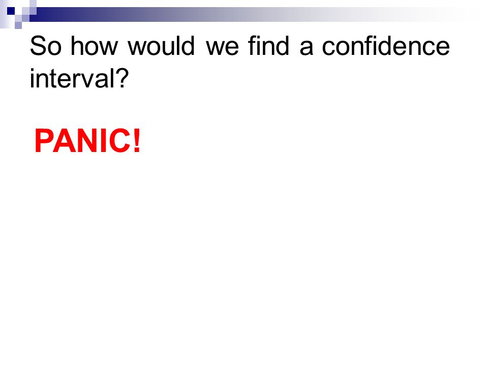 So how would we find a confidence interval PANIC!