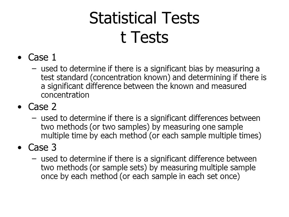 Statistical Tests t Tests Case 1 –used to determine if there is a significant bias by measuring a test standard (concentration known) and determining if there is a significant difference between the known and measured concentration Case 2 –used to determine if there is a significant differences between two methods (or two samples) by measuring one sample multiple time by each method (or each sample multiple times) Case 3 –used to determine if there is a significant difference between two methods (or sample sets) by measuring multiple sample once by each method (or each sample in each set once)
