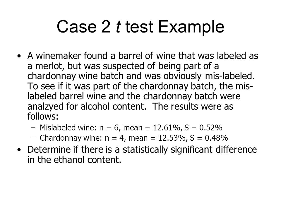Case 2 t test Example A winemaker found a barrel of wine that was labeled as a merlot, but was suspected of being part of a chardonnay wine batch and was obviously mis-labeled.