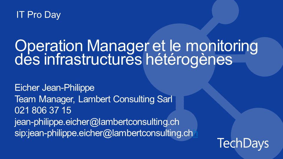 IT Pro Day Operation Manager et le monitoring des infrastructures hétérogènes Eicher Jean-Philippe Team Manager, Lambert Consulting Sarl 021 806 37 15 jean-philippe.eicher@lambertconsulting.ch sip:jean-philippe.eicher@lambertconsulting.chhh