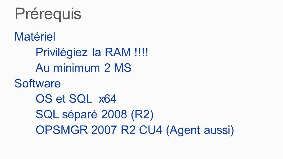 Matériel Privilégiez la RAM !!!! Au minimum 2 MS Software OS et SQL x64 SQL séparé 2008 (R2) OPSMGR 2007 R2 CU4 (Agent aussi)