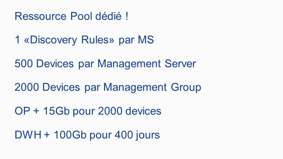 Ressource Pool dédié ! 1 «Discovery Rules» par MS 500 Devices par Management Server 2000 Devices par Management Group OP + 15Gb pour 2000 devices DWH