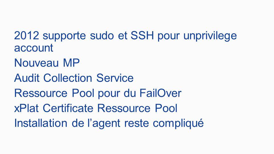 2012 supporte sudo et SSH pour unprivilege account Nouveau MP Audit Collection Service Ressource Pool pour du FailOver xPlat Certificate Ressource Pool Installation de l'agent reste compliqué