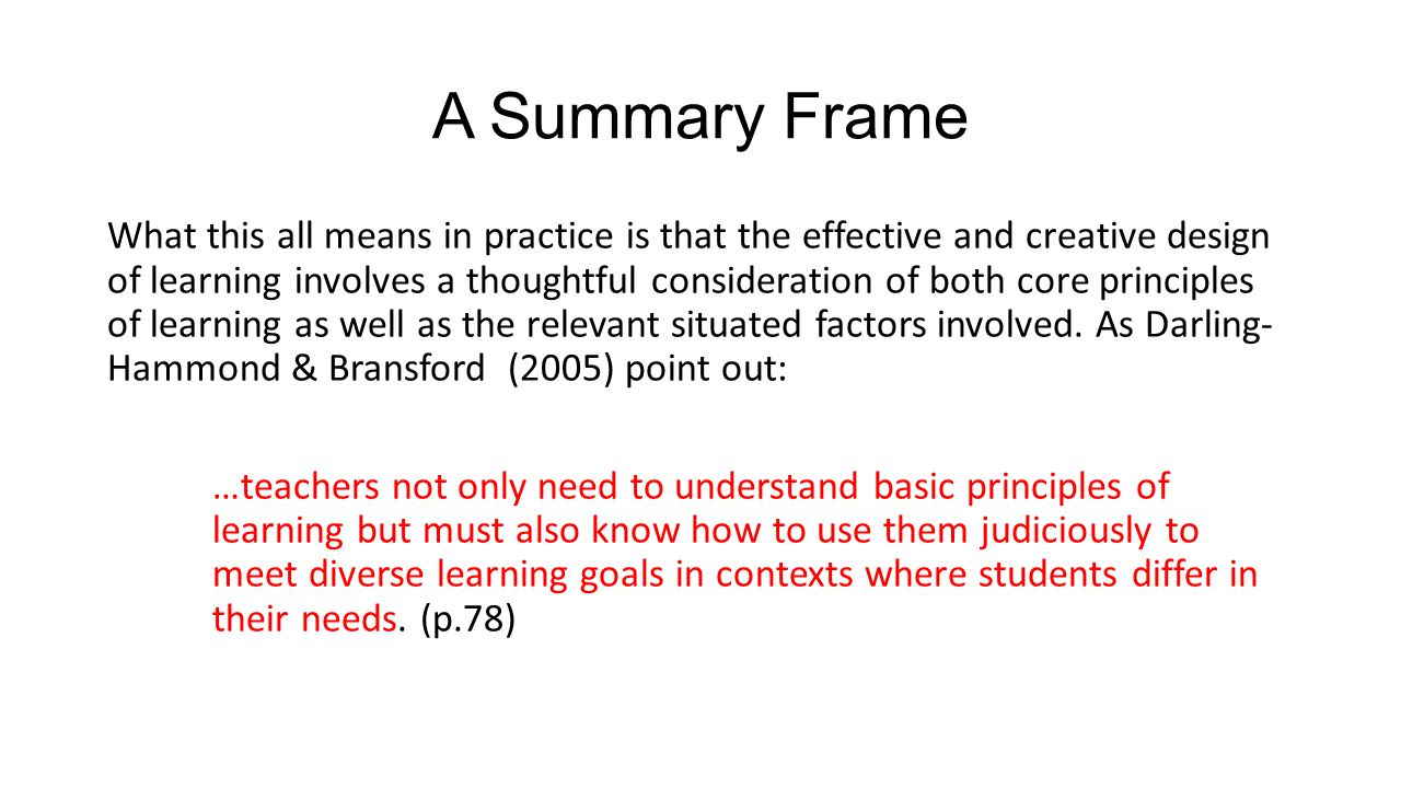 A Summary Frame What this all means in practice is that the effective and creative design of learning involves a thoughtful consideration of both core principles of learning as well as the relevant situated factors involved.