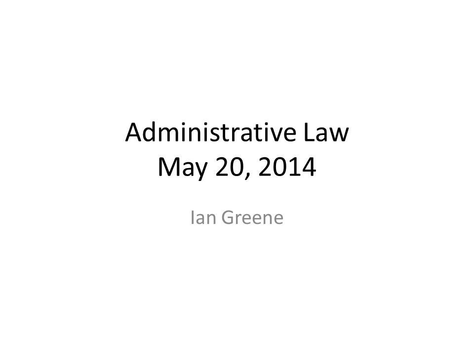Administrative Law May 20, 2014 Ian Greene
