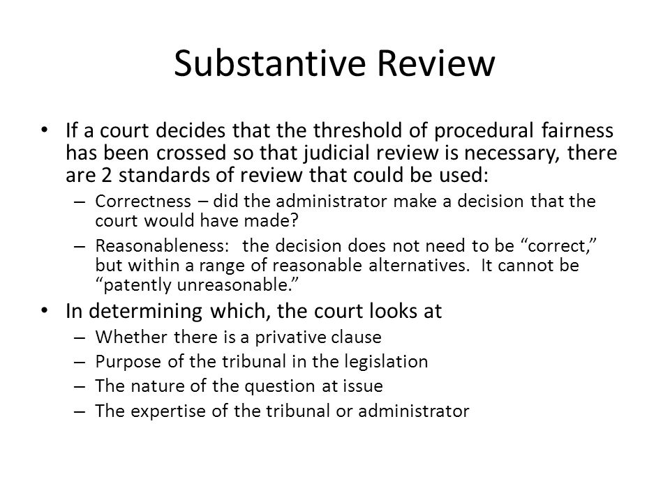 Substantive Review If a court decides that the threshold of procedural fairness has been crossed so that judicial review is necessary, there are 2 standards of review that could be used: – Correctness – did the administrator make a decision that the court would have made.