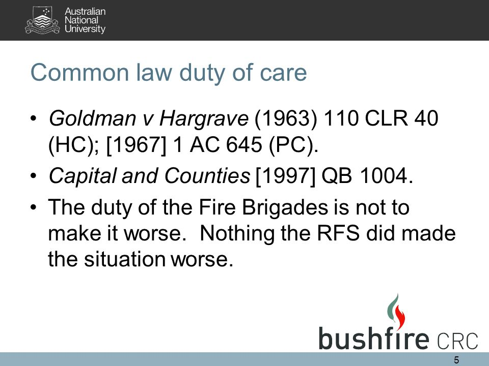 Common law duty of care Goldman v Hargrave (1963) 110 CLR 40 (HC); [1967] 1 AC 645 (PC). Capital and Counties [1997] QB 1004. The duty of the Fire Bri