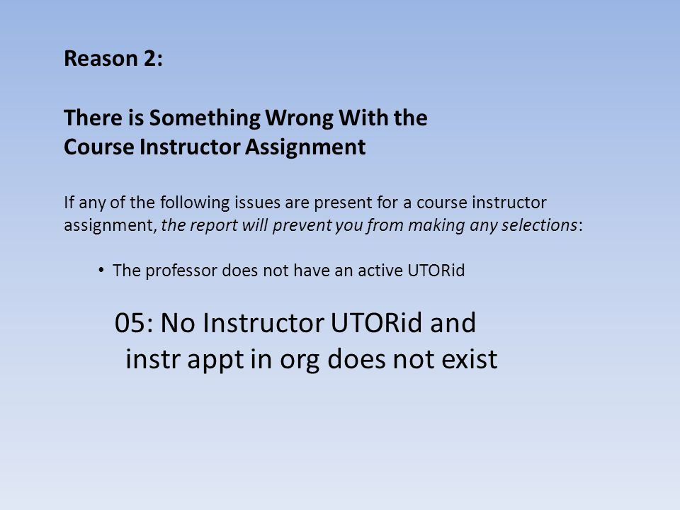 Reason 2: There is Something Wrong With the Course Instructor Assignment If any of the following issues are present for a course instructor assignment, the report will prevent you from making any selections: The professor does not have an active UTORid 05: No Instructor UTORid and instr appt in org does not exist