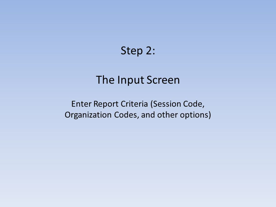 Step 2: The Input Screen Enter Report Criteria (Session Code, Organization Codes, and other options)