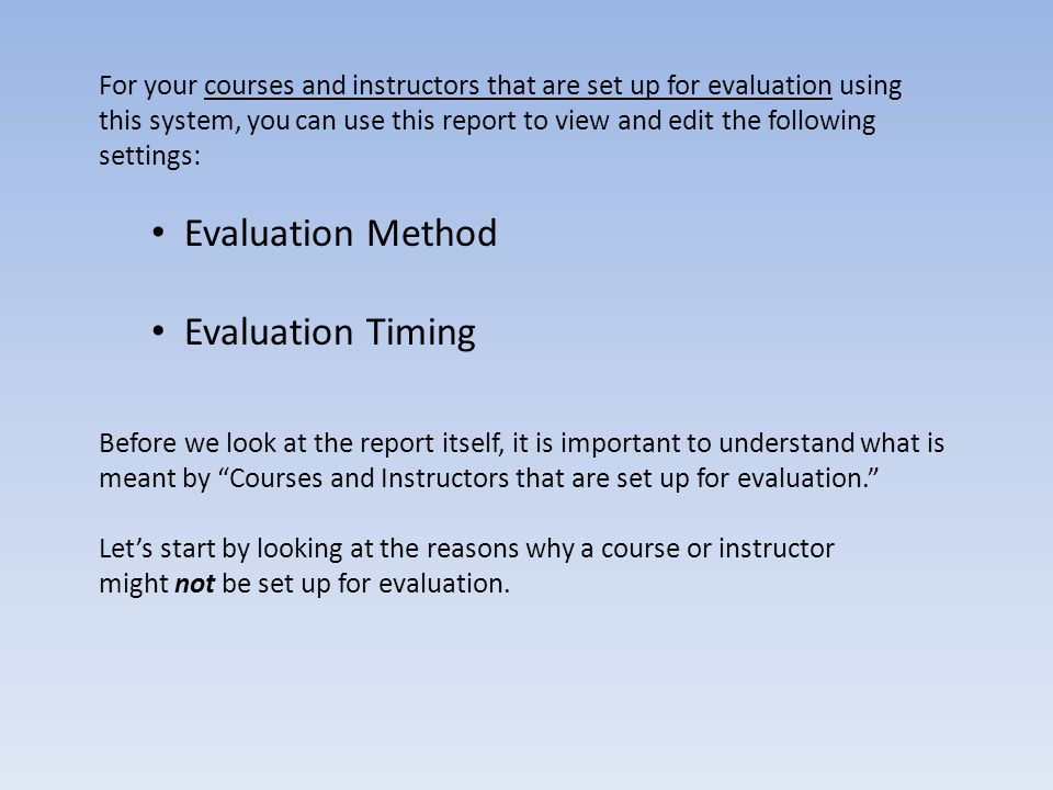 For your courses and instructors that are set up for evaluation using this system, you can use this report to view and edit the following settings: Evaluation Method Evaluation Timing Before we look at the report itself, it is important to understand what is meant by Courses and Instructors that are set up for evaluation. Let's start by looking at the reasons why a course or instructor might not be set up for evaluation.