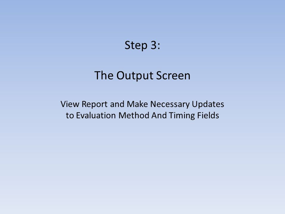 Step 3: The Output Screen View Report and Make Necessary Updates to Evaluation Method And Timing Fields