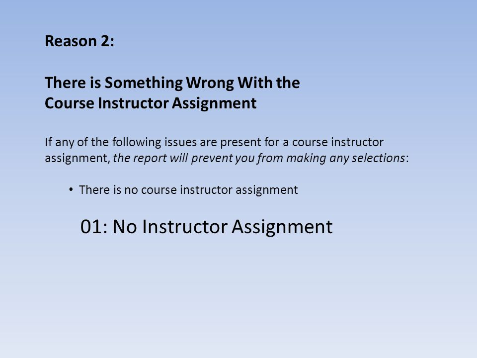 Reason 2: There is Something Wrong With the Course Instructor Assignment If any of the following issues are present for a course instructor assignment, the report will prevent you from making any selections: There is no course instructor assignment 01: No Instructor Assignment