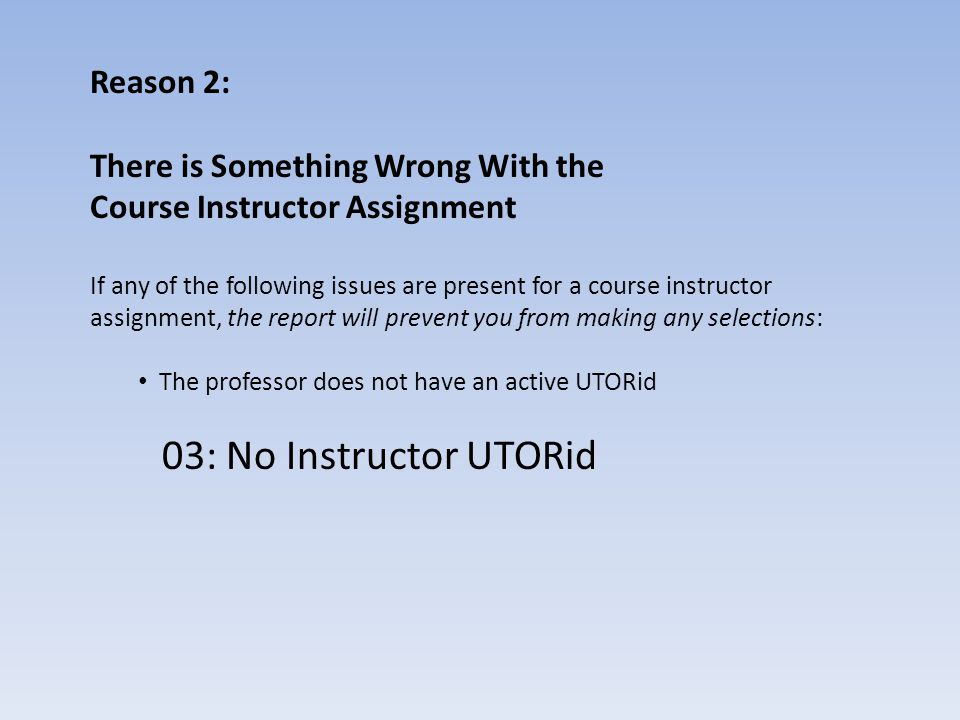 Reason 2: There is Something Wrong With the Course Instructor Assignment If any of the following issues are present for a course instructor assignment, the report will prevent you from making any selections: The professor does not have an active UTORid 03: No Instructor UTORid