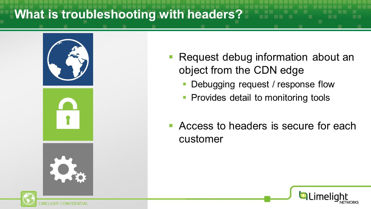 LIMELIGHT CONFIDENTIAL What is troubleshooting with headers?  Request debug information about an object from the CDN edge  Debugging request / respo