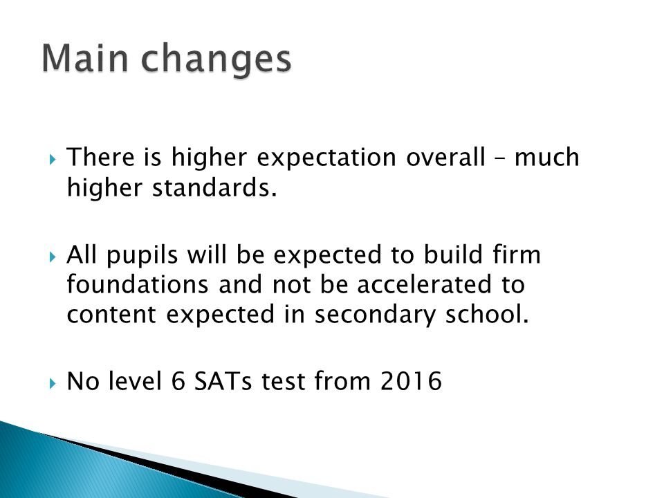  There is higher expectation overall – much higher standards.  All pupils will be expected to build firm foundations and not be accelerated to conte