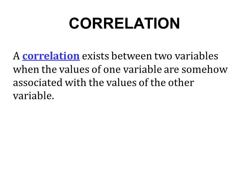 CORRELATION A correlation exists between two variables when the values of one variable are somehow associated with the values of the other variable.