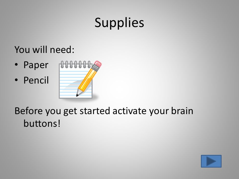 Supplies You will need: Paper Pencil Before you get started activate your brain buttons!