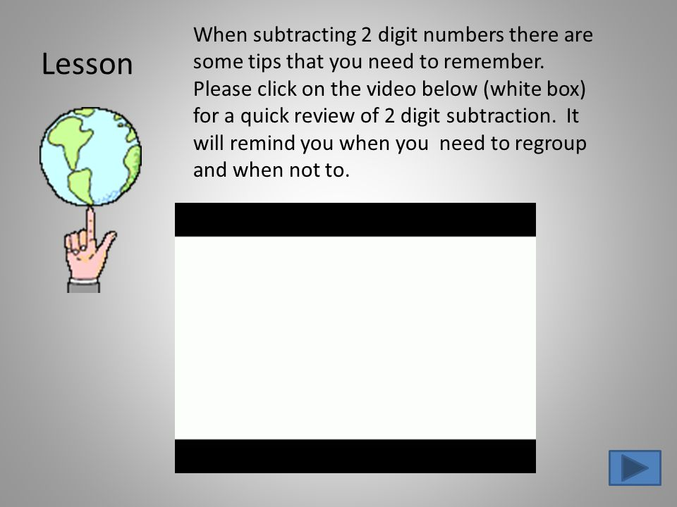 Lesson When subtracting 2 digit numbers there are some tips that you need to remember.