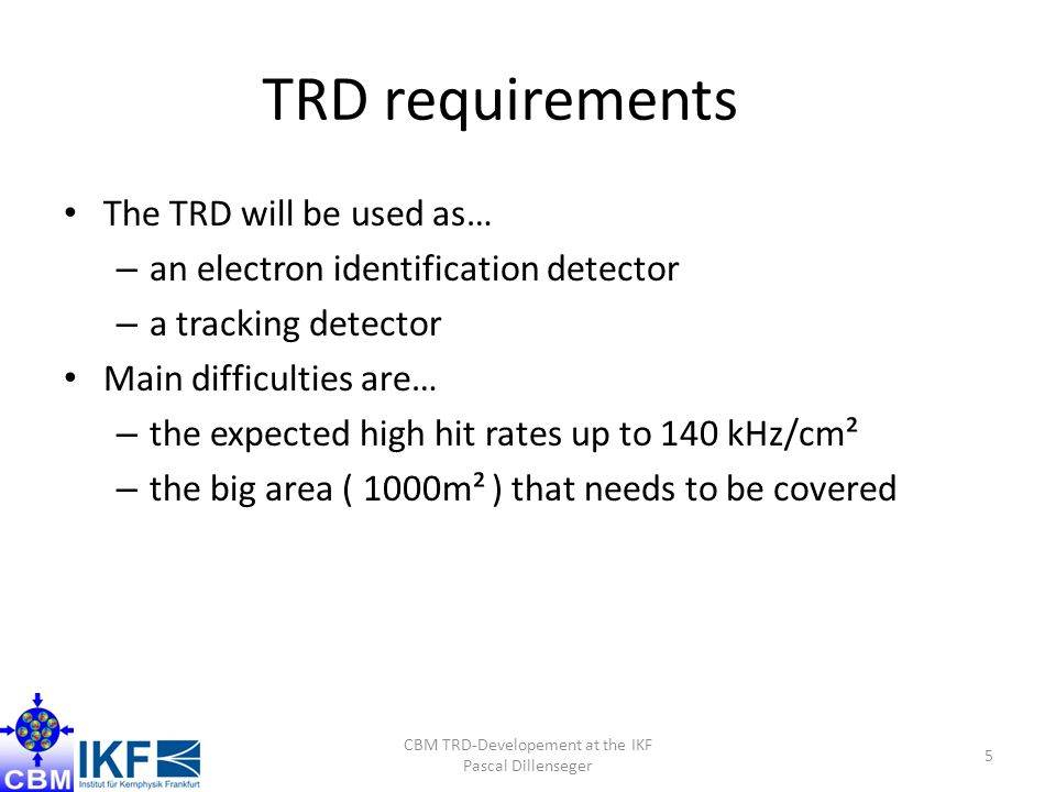 TRD requirements The TRD will be used as… – an electron identification detector – a tracking detector Main difficulties are… – the expected high hit rates up to 140 kHz/cm² – the big area ( 1000m² ) that needs to be covered CBM TRD-Developement at the IKF Pascal Dillenseger 5