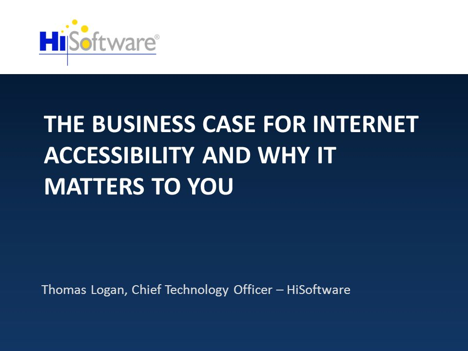 THE BUSINESS CASE FOR INTERNET ACCESSIBILITY AND WHY IT MATTERS TO YOU Thomas Logan, Chief Technology Officer – HiSoftware