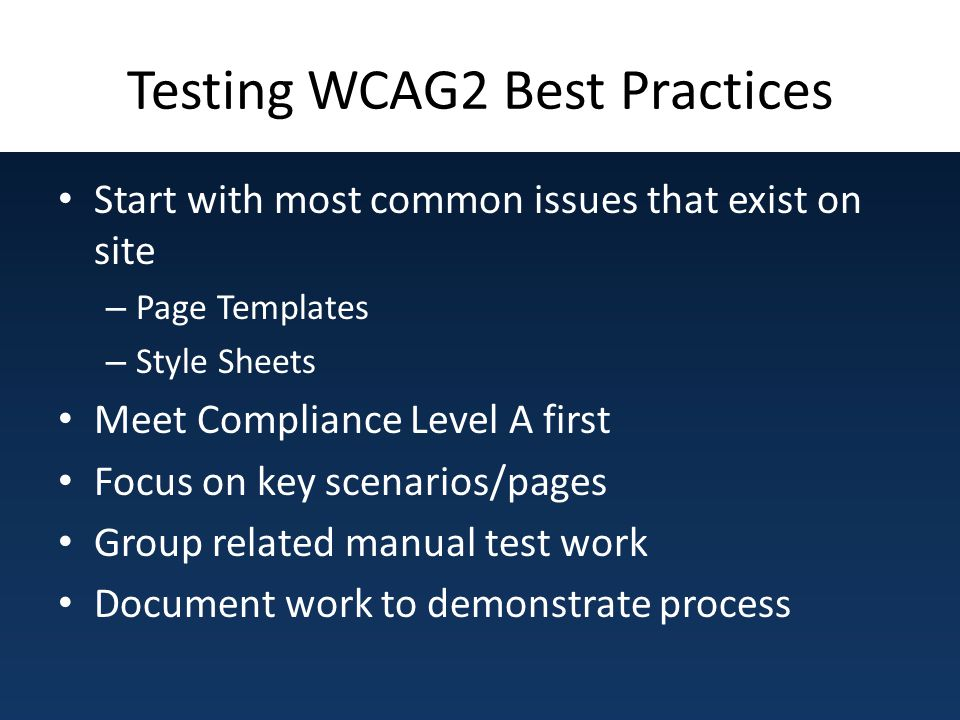Testing WCAG2 Best Practices Start with most common issues that exist on site – Page Templates – Style Sheets Meet Compliance Level A first Focus on k
