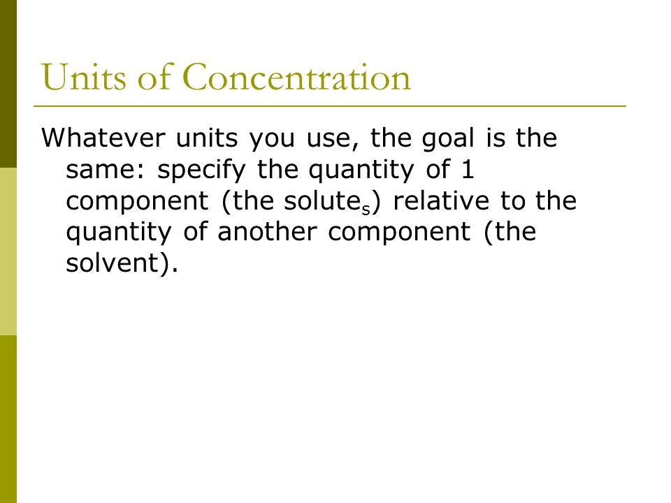 Units of Concentration Whatever units you use, the goal is the same: specify the quantity of 1 component (the solute s ) relative to the quantity of another component (the solvent).