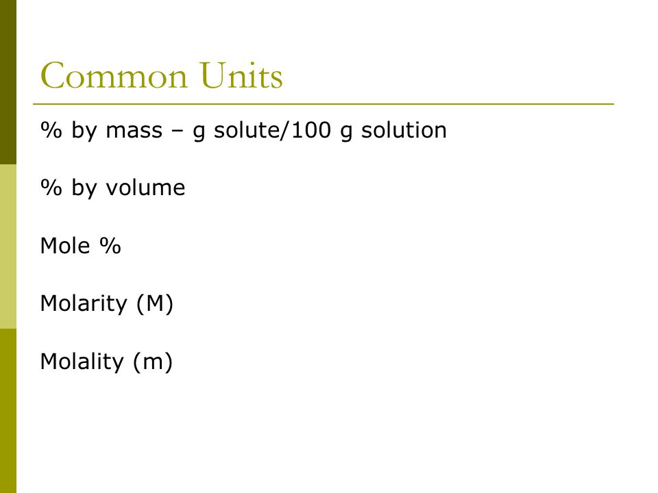 Common Units % by mass – g solute/100 g solution % by volume Mole % Molarity (M) Molality (m)
