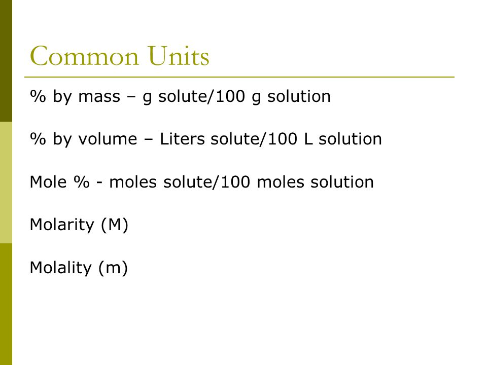 Common Units % by mass – g solute/100 g solution % by volume – Liters solute/100 L solution Mole % - moles solute/100 moles solution Molarity (M) Molality (m)