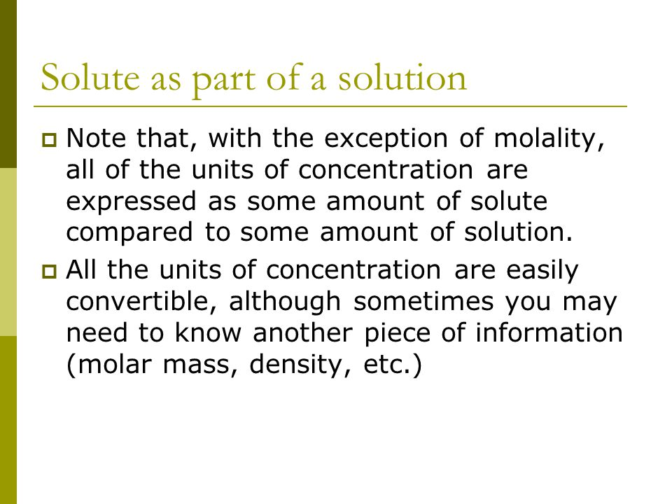 Solute as part of a solution  Note that, with the exception of molality, all of the units of concentration are expressed as some amount of solute compared to some amount of solution.