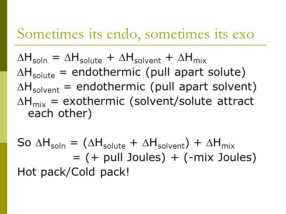 Sometimes its endo, sometimes its exo H soln = H solute + H solvent + H mix H solute = endothermic (pull apart solute) H solvent = endothermic (pull apart solvent) H mix = exothermic (solvent/solute attract each other) So H soln = (H solute + H solvent ) + H mix = (+ pull Joules) + (-mix Joules) Hot pack/Cold pack!