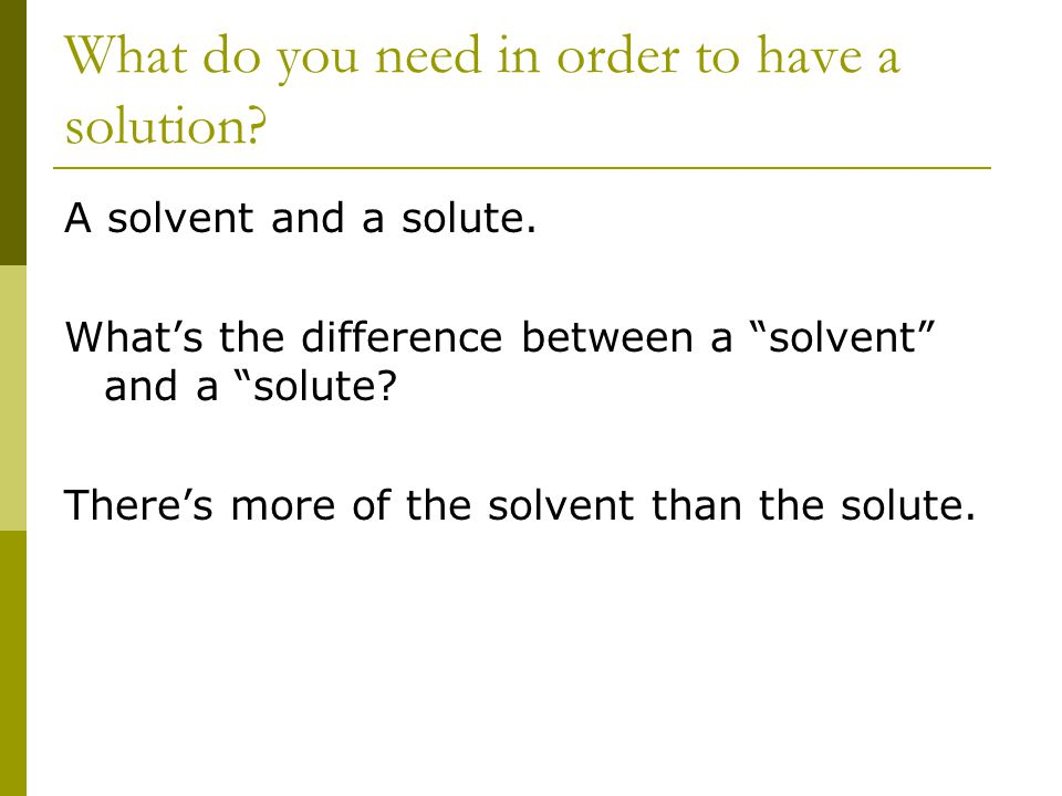 What do you need in order to have a solution. A solvent and a solute.