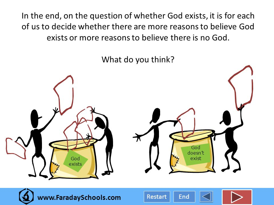 End Restart In the end, on the question of whether God exists, it is for each of us to decide whether there are more reasons to believe God exists or more reasons to believe there is no God.