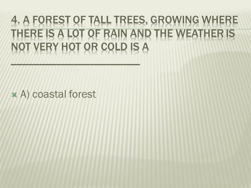 A) coastal forest  B) deciduous forest  C) coniferous forest