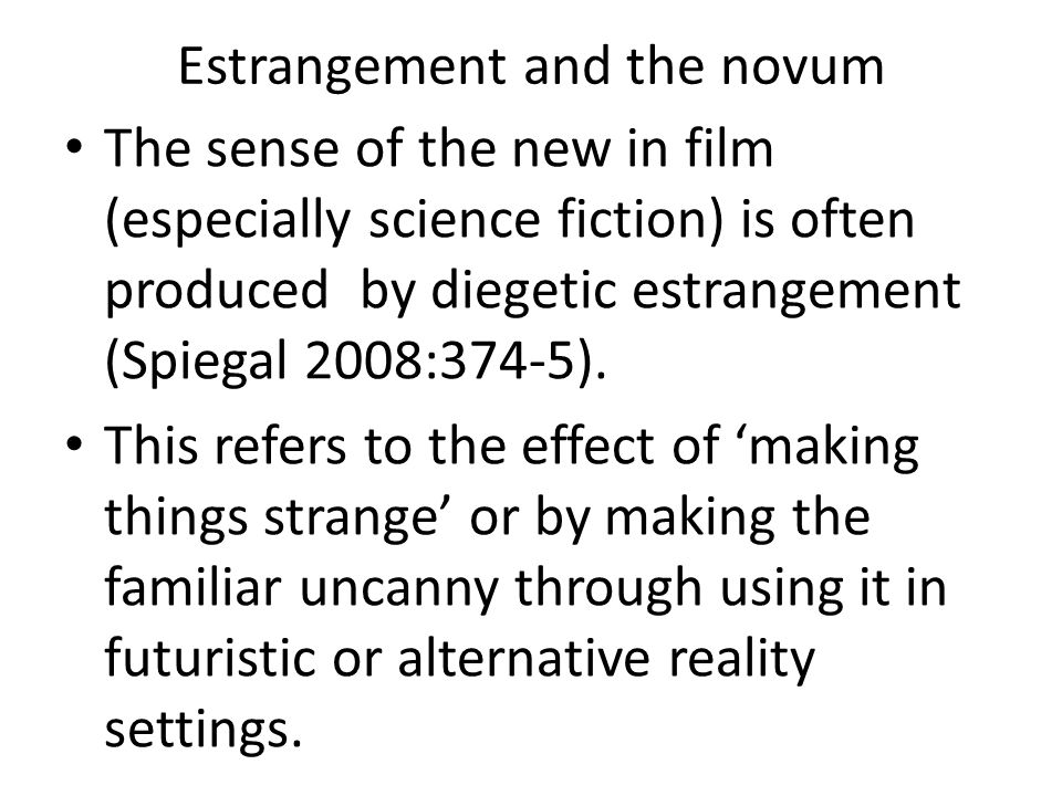 Estrangement and the novum The sense of the new in film (especially science fiction) is often produced by diegetic estrangement (Spiegal 2008:374-5).