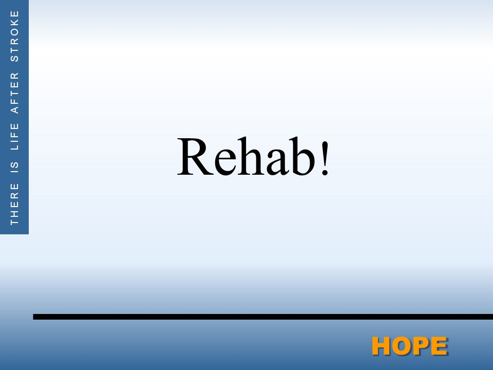THERE IS LIFE AFTER STROKEHOPE Rehab !