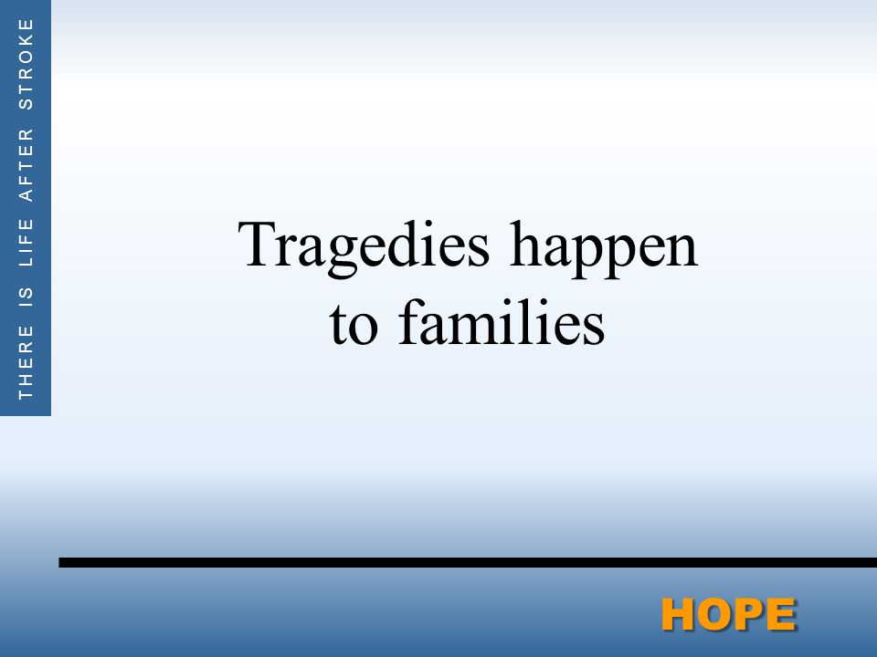 THERE IS LIFE AFTER STROKEHOPE Tragedies happen to families