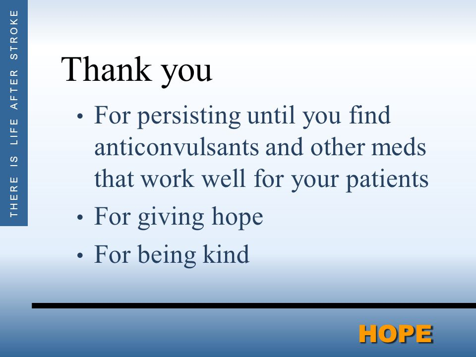 THERE IS LIFE AFTER STROKEHOPEHOPE Thank you For persisting until you find anticonvulsants and other meds that work well for your patients For giving hope For being kind
