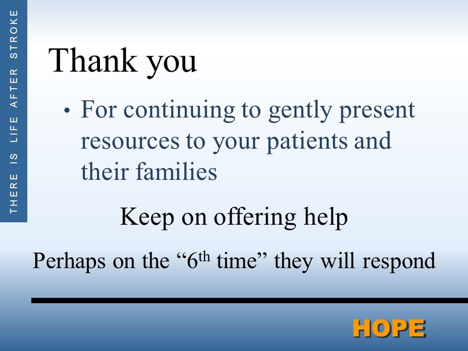 THERE IS LIFE AFTER STROKEHOPEHOPE Thank you For continuing to gently present resources to your patients and their families Keep on offering help Perhaps on the 6 th time they will respond