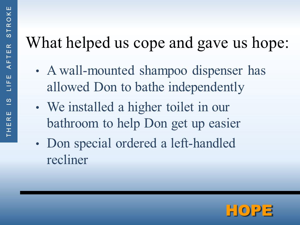 THERE IS LIFE AFTER STROKEHOPEHOPE What helped us cope and gave us hope: A wall-mounted shampoo dispenser has allowed Don to bathe independently We installed a higher toilet in our bathroom to help Don get up easier Don special ordered a left-handled recliner