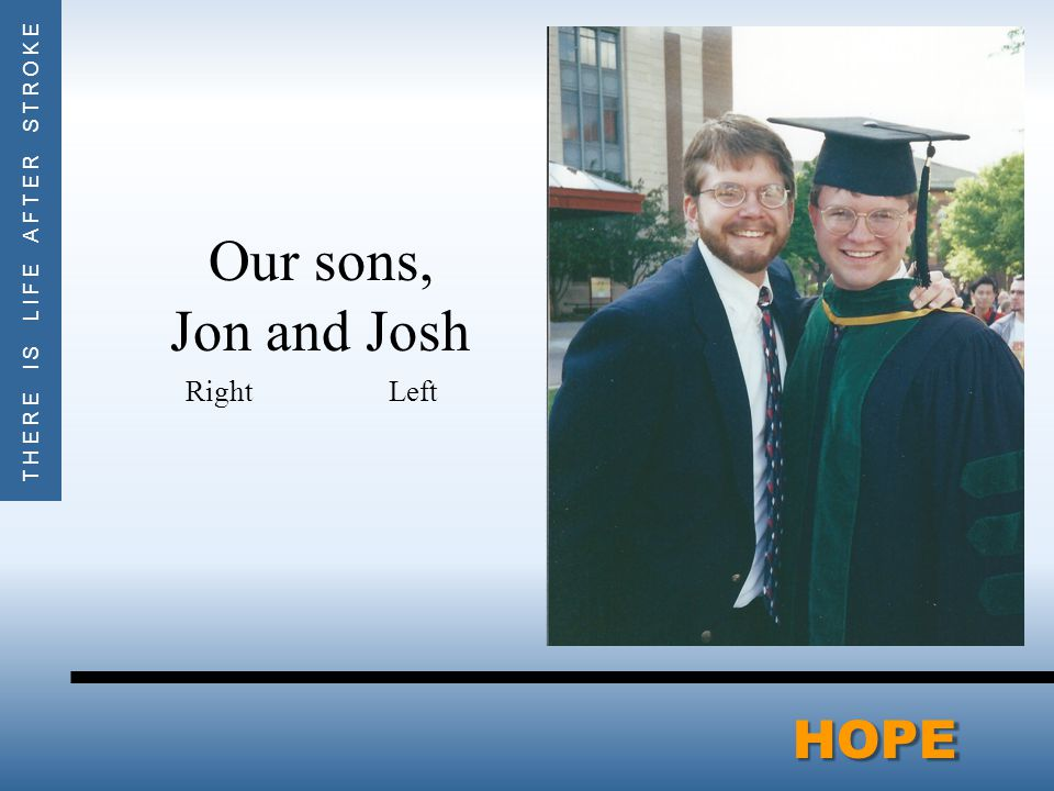 THERE IS LIFE AFTER STROKEHOPE Our sons, Jon and Josh Right Left