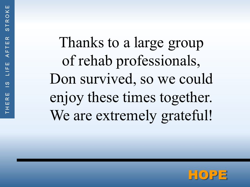 THERE IS LIFE AFTER STROKEHOPE Thanks to a large group of rehab professionals, Don survived, so we could enjoy these times together.